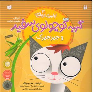 اولین کتاب علمی من 3 (گربه کوچولوی سفید و جیرجیرک (آموزش مفهوم حرکت))،(گلاسه،شمیز،خشتی بزرگ،ذکر)
